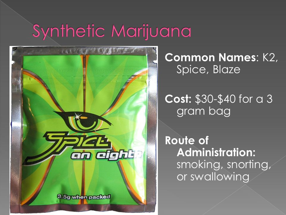 Common Names : K2, Spice, Blaze Cost: $30-$40 for a 3 gram bag Route of Administration: smoking, snorting, or swallowing