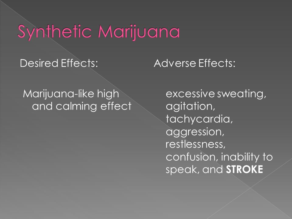 Desired Effects: Marijuana-like high and calming effect Adverse Effects: excessive sweating, agitation, tachycardia, aggression, restlessness, confusi