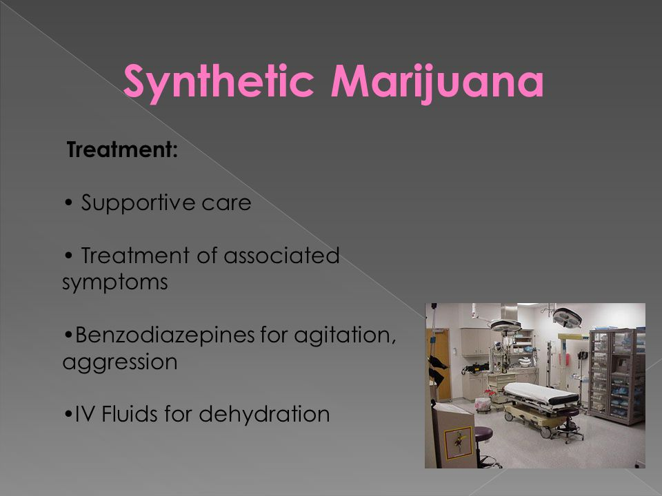 Synthetic Marijuana Treatment: Supportive care Treatment of associated symptoms Benzodiazepines for agitation, aggression IV Fluids for dehydration