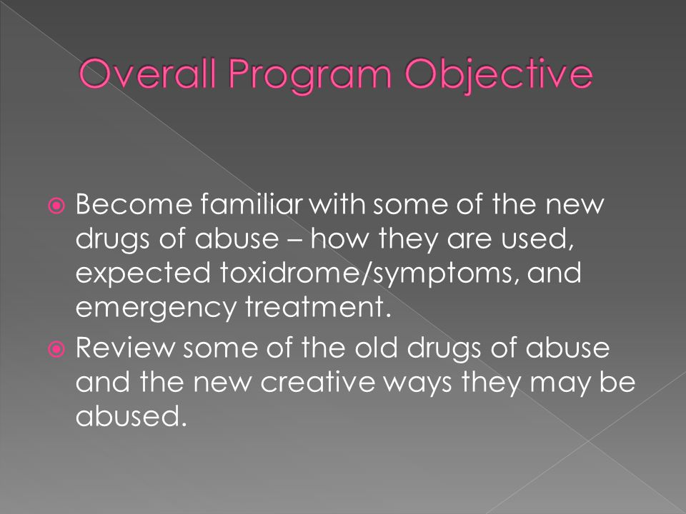  Become familiar with some of the new drugs of abuse – how they are used, expected toxidrome/symptoms, and emergency treatment.  Review some of the