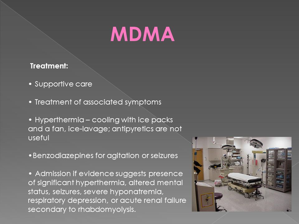 MDMA Treatment: Supportive care Treatment of associated symptoms Hyperthermia – cooling with ice packs and a fan, ice-lavage; antipyretics are not use