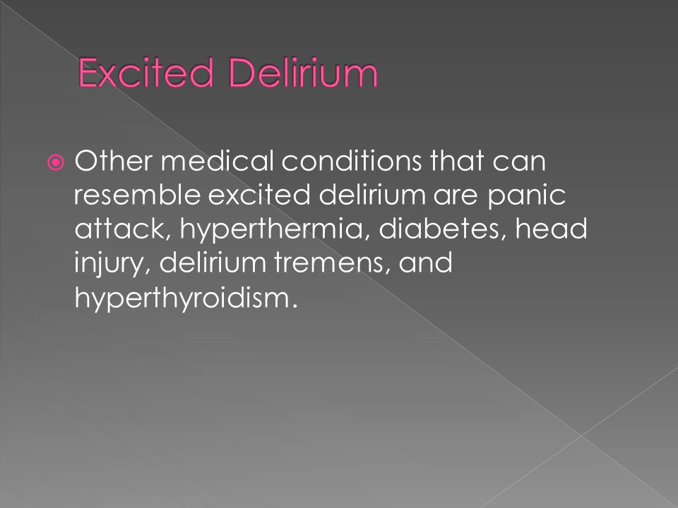  Other medical conditions that can resemble excited delirium are panic attack, hyperthermia, diabetes, head injury, delirium tremens, and hyperthyroi