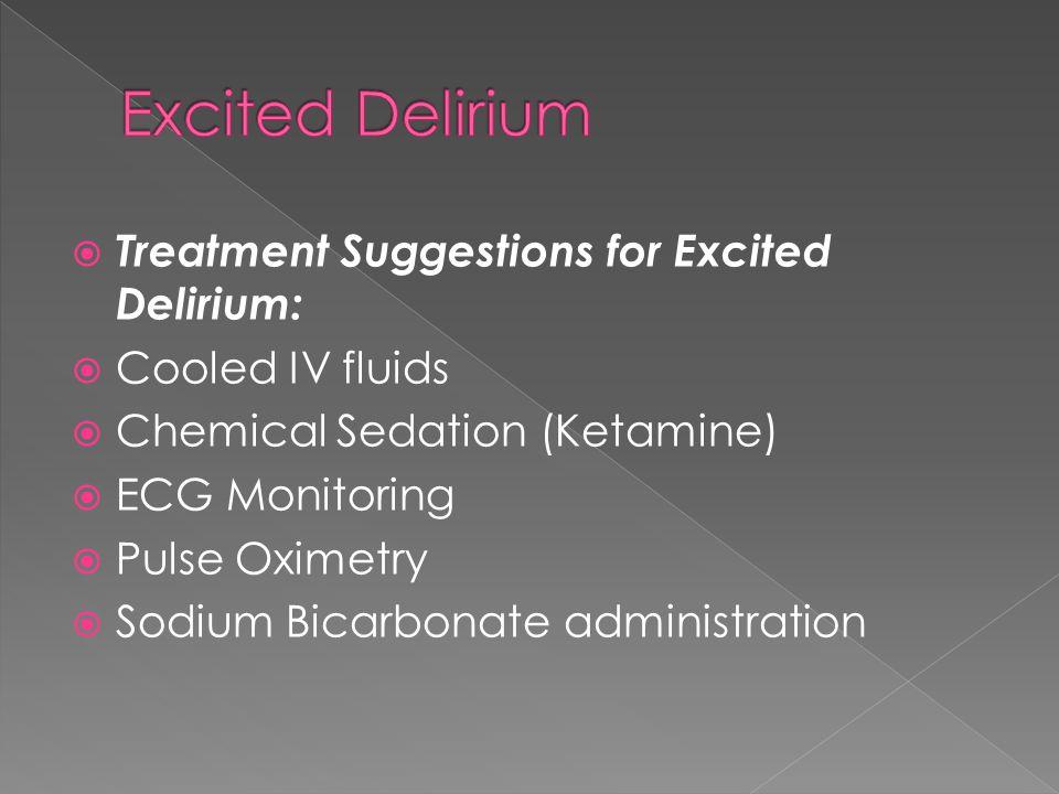  Treatment Suggestions for Excited Delirium:  Cooled IV fluids  Chemical Sedation (Ketamine)  ECG Monitoring  Pulse Oximetry  Sodium Bicarbonate administration