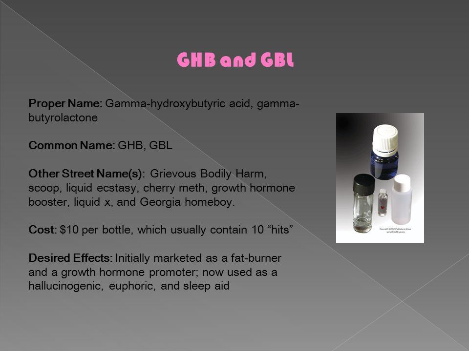 GHB and GBL Proper Name: Gamma-hydroxybutyric acid, gamma- butyrolactone Common Name: GHB, GBL Other Street Name(s): Grievous Bodily Harm, scoop, liquid ecstasy, cherry meth, growth hormone booster, liquid x, and Georgia homeboy.