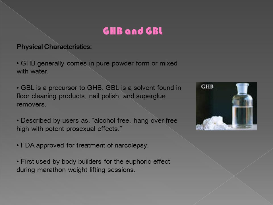 GHB and GBL Physical Characteristics: GHB generally comes in pure powder form or mixed with water.