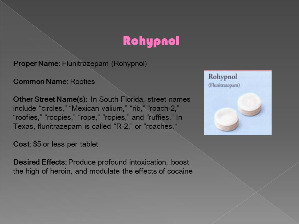 """Rohypnol Proper Name: Flunitrazepam (Rohypnol) Common Name: Roofies Other Street Name(s): In South Florida, street names include """"circles,"""" """"Mexican v"""