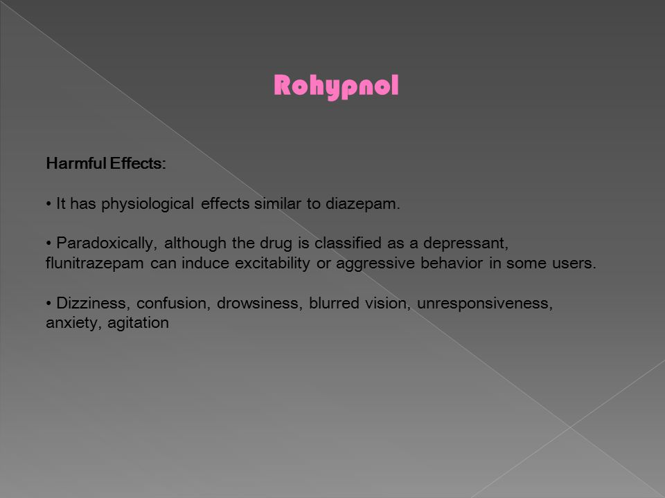 Rohypnol Harmful Effects: It has physiological effects similar to diazepam. Paradoxically, although the drug is classified as a depressant, flunitraze