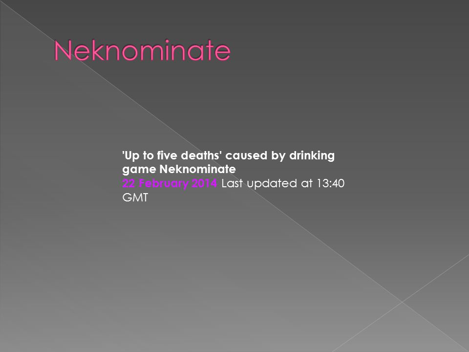 'Up to five deaths' caused by drinking game Neknominate 22 February 2014 Last updated at 13:40 GMT