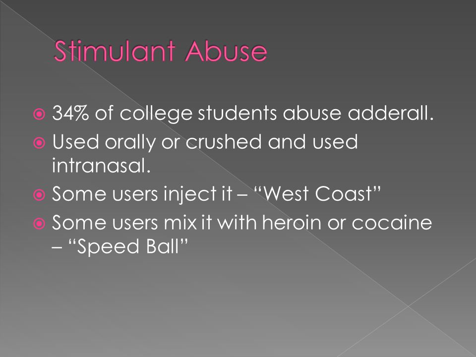 34% of college students abuse adderall.  Used orally or crushed and used intranasal.