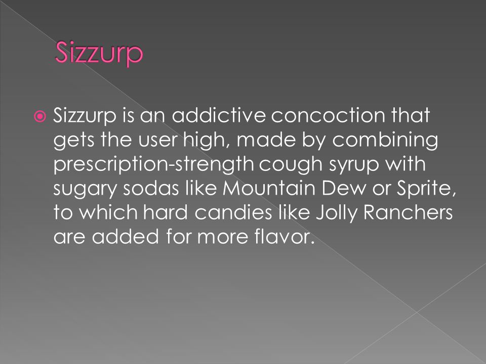  Sizzurp is an addictive concoction that gets the user high, made by combining prescription-strength cough syrup with sugary sodas like Mountain Dew or Sprite, to which hard candies like Jolly Ranchers are added for more flavor.