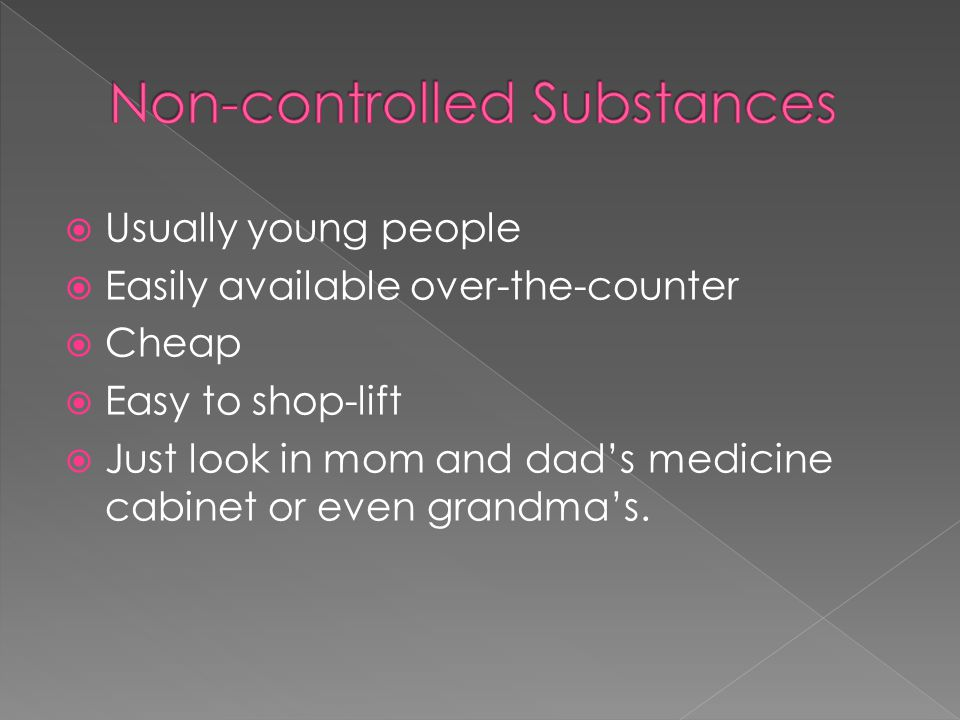  Usually young people  Easily available over-the-counter  Cheap  Easy to shop-lift  Just look in mom and dad's medicine cabinet or even grandma's