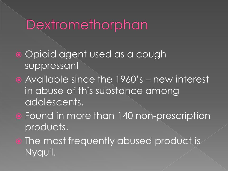  Opioid agent used as a cough suppressant  Available since the 1960's – new interest in abuse of this substance among adolescents.  Found in more t
