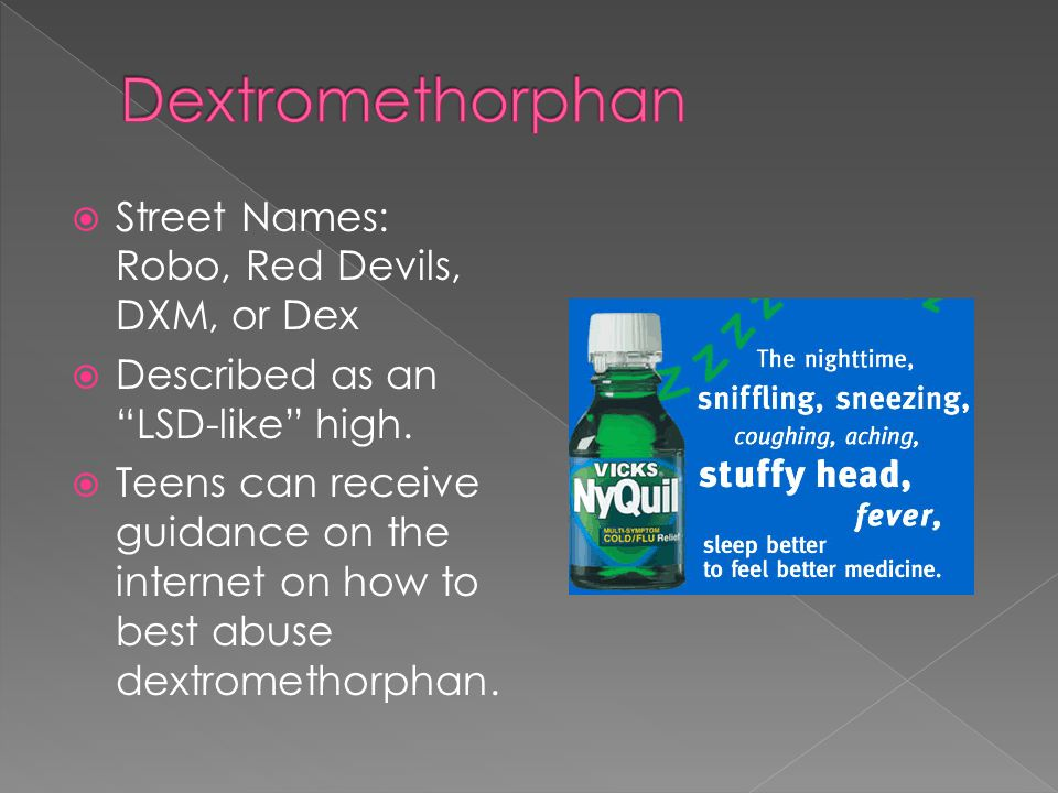  Street Names: Robo, Red Devils, DXM, or Dex  Described as an LSD-like high.