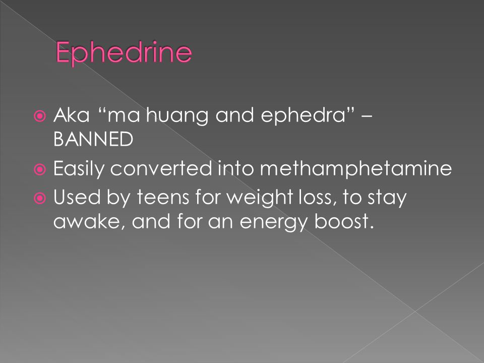 """ Aka """"ma huang and ephedra"""" – BANNED  Easily converted into methamphetamine  Used by teens for weight loss, to stay awake, and for an energy boost."""