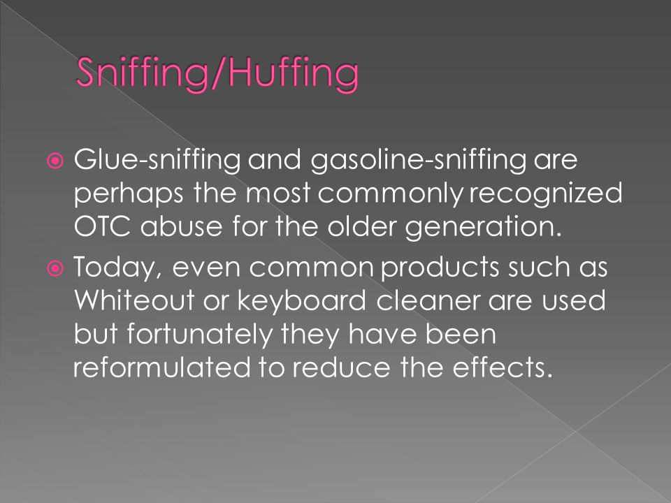  Glue-sniffing and gasoline-sniffing are perhaps the most commonly recognized OTC abuse for the older generation.  Today, even common products such