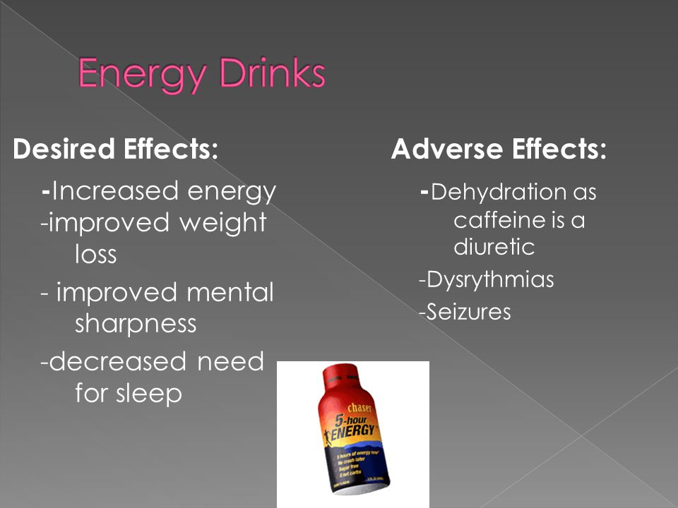 Desired Effects: - Increased energy -improved weight loss - improved mental sharpness -decreased need for sleep Adverse Effects: - Dehydration as caffeine is a diuretic -Dysrythmias -Seizures