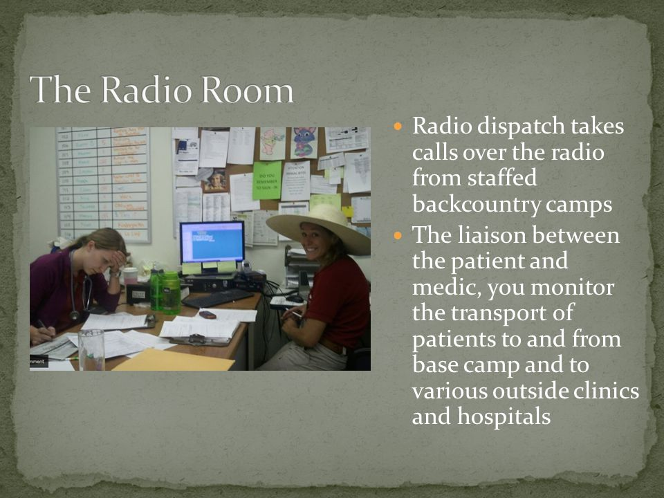 Radio dispatch takes calls over the radio from staffed backcountry camps The liaison between the patient and medic, you monitor the transport of patients to and from base camp and to various outside clinics and hospitals