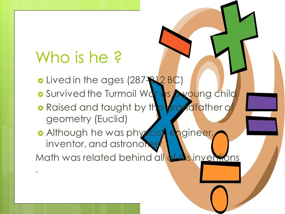 Who is he ?  Lived in the ages (287-212 BC)  Survived the Turmoil War as a young child  Raised and taught by the grandfather of geometry (Euclid) 