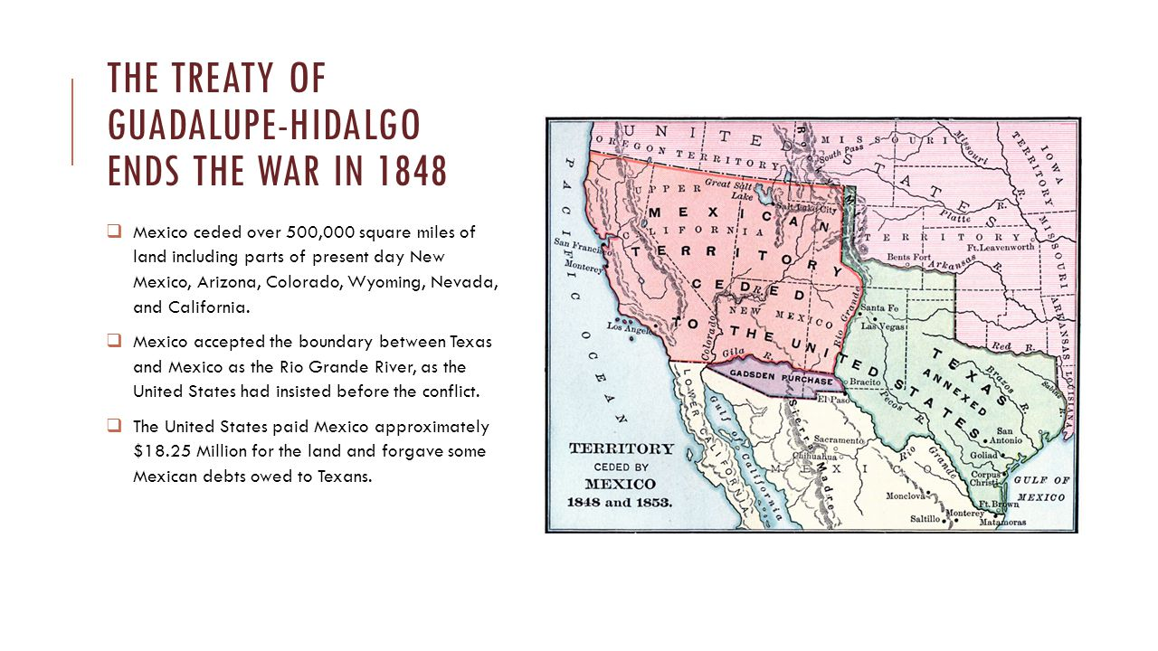 THE TREATY OF GUADALUPE-HIDALGO ENDS THE WAR IN 1848  Mexico ceded over 500,000 square miles of land including parts of present day New Mexico, Arizo