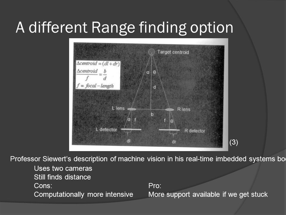 A different Range finding option Professor Siewert's description of machine vision in his real-time imbedded systems book Uses two cameras Still finds distance Cons:Pro: Computationally more intensiveMore support available if we get stuck (3)
