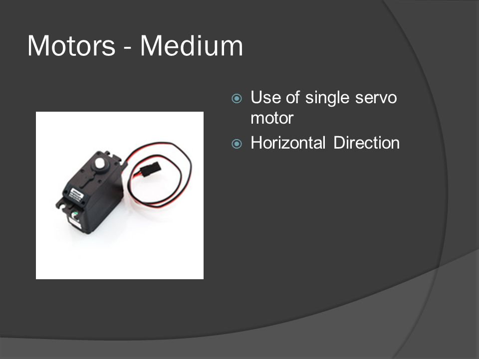 Motors - Medium  Use of single servo motor  Horizontal Direction