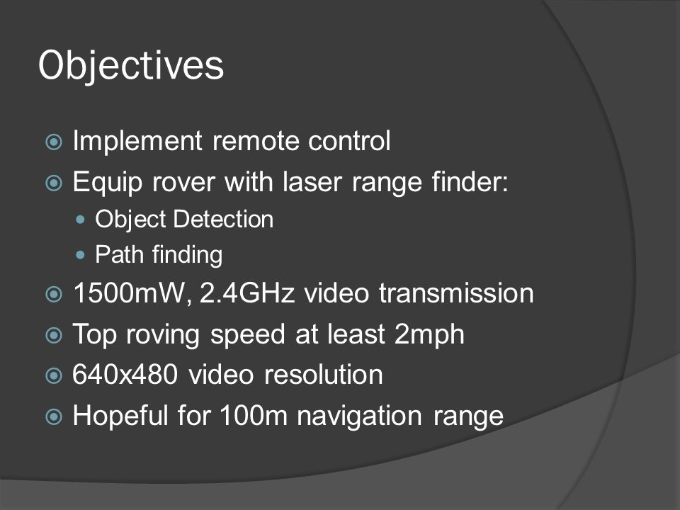 Objectives  Implement remote control  Equip rover with laser range finder: Object Detection Path finding  1500mW, 2.4GHz video transmission  Top roving speed at least 2mph  640x480 video resolution  Hopeful for 100m navigation range
