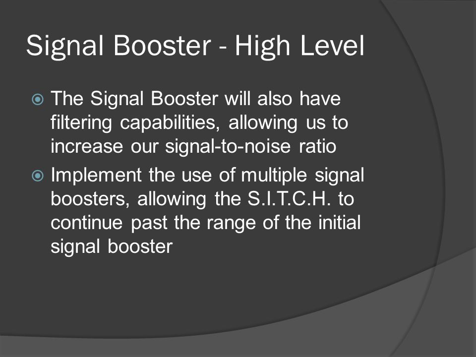 Signal Booster - High Level  The Signal Booster will also have filtering capabilities, allowing us to increase our signal-to-noise ratio  Implement the use of multiple signal boosters, allowing the S.I.T.C.H.