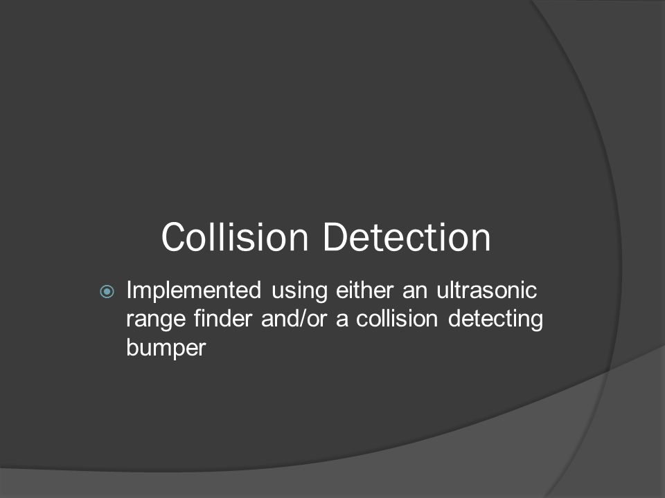 Collision Detection  Implemented using either an ultrasonic range finder and/or a collision detecting bumper