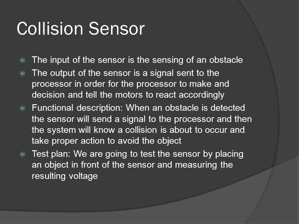 Collision Sensor  The input of the sensor is the sensing of an obstacle  The output of the sensor is a signal sent to the processor in order for the processor to make and decision and tell the motors to react accordingly  Functional description: When an obstacle is detected the sensor will send a signal to the processor and then the system will know a collision is about to occur and take proper action to avoid the object  Test plan: We are going to test the sensor by placing an object in front of the sensor and measuring the resulting voltage