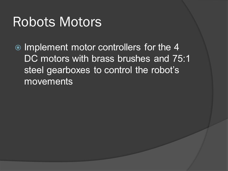Robots Motors  Implement motor controllers for the 4 DC motors with brass brushes and 75:1 steel gearboxes to control the robot's movements