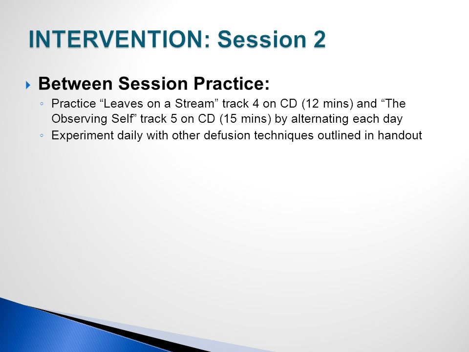  Between Session Practice: ◦ Practice Leaves on a Stream track 4 on CD (12 mins) and The Observing Self track 5 on CD (15 mins) by alternating each day ◦ Experiment daily with other defusion techniques outlined in handout