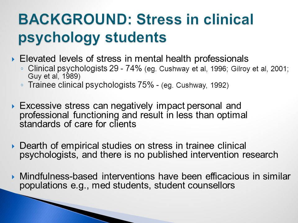  Elevated levels of stress in mental health professionals ◦ Clinical psychologists 29 - 74% (eg.
