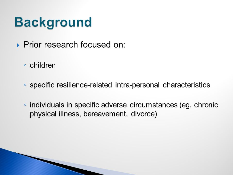  Prior research focused on: ◦ children ◦ specific resilience-related intra-personal characteristics ◦ individuals in specific adverse circumstances (eg.