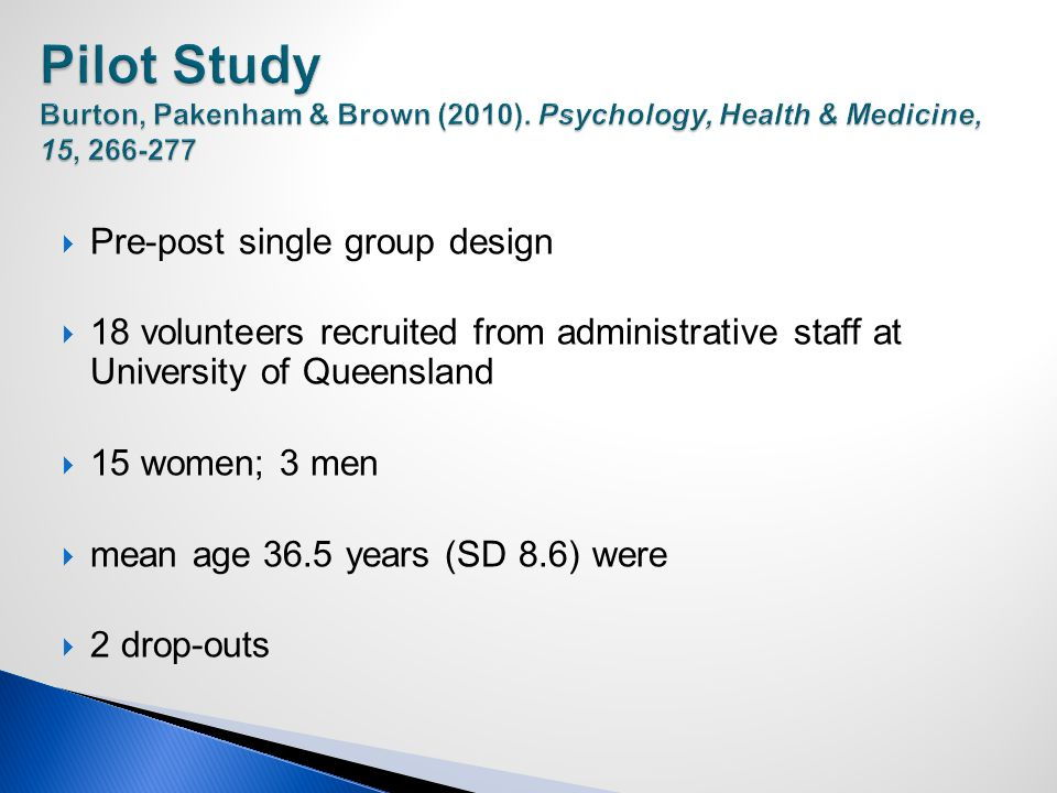  Pre-post single group design  18 volunteers recruited from administrative staff at University of Queensland  15 women; 3 men  mean age 36.5 years (SD 8.6) were  2 drop-outs