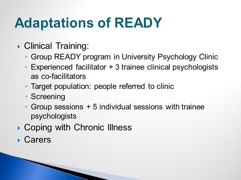  Clinical Training: ◦ Group READY program in University Psychology Clinic ◦ Experienced facilitator + 3 trainee clinical psychologists as co-facilitators ◦ Target population: people referred to clinic ◦ Screening ◦ Group sessions + 5 individual sessions with trainee psychologists  Coping with Chronic Illness  Carers