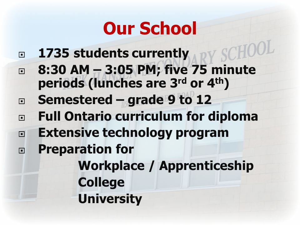 Our School  1735 students currently  8:30 AM – 3:05 PM; five 75 minute periods (lunches are 3 rd or 4 th )  Semestered – grade 9 to 12  Full Ontario curriculum for diploma  Extensive technology program  Preparation for Workplace / Apprenticeship College University