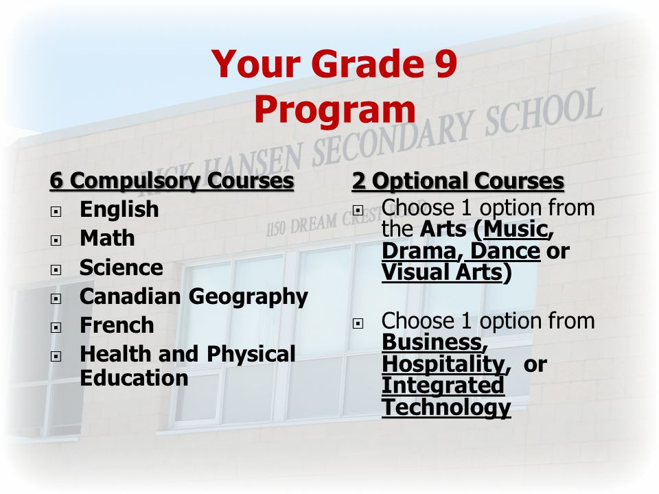 Your Grade 9 Program 6 Compulsory Courses  English  Math  Science  Canadian Geography  French  Health and Physical Education 2 Optional Courses  Choose 1 option from the Arts (Music, Drama, Dance or Visual Arts)  Choose 1 option from Business, Hospitality, or Integrated Technology