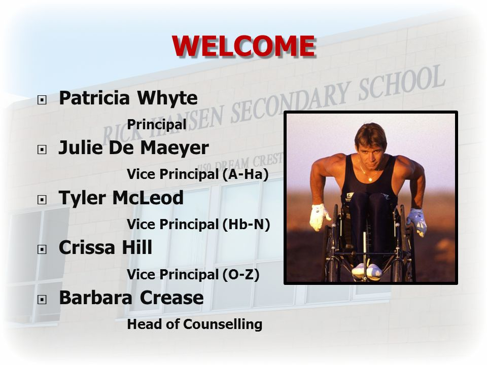 WELCOME  Patricia Whyte Principal  Julie De Maeyer Vice Principal (A-Ha)  Tyler McLeod Vice Principal (Hb-N)  Crissa Hill Vice Principal (O-Z)  Barbara Crease Head of Counselling