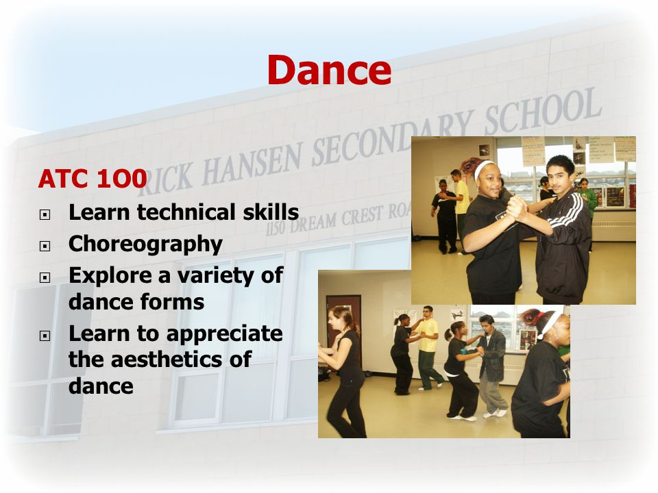 Dance ATC 1O0  Learn technical skills  Choreography  Explore a variety of dance forms  Learn to appreciate the aesthetics of dance
