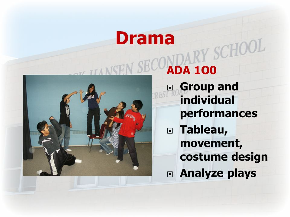 Drama ADA 1O0  Group and individual performances  Tableau, movement, costume design  Analyze plays