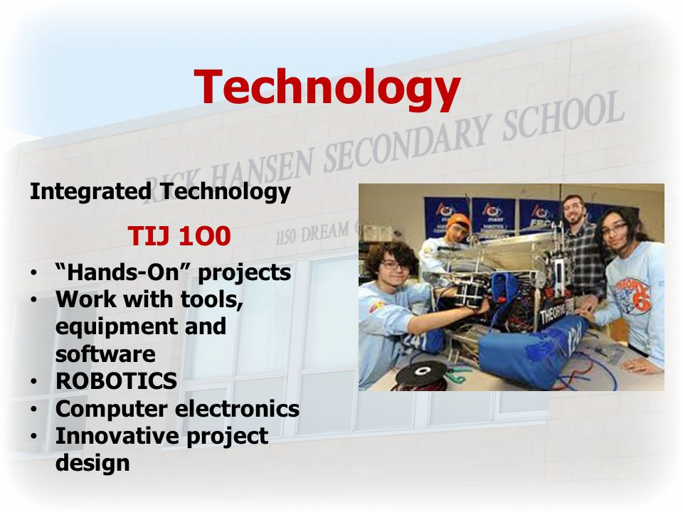 Technology Integrated Technology TIJ 1O0 Hands-On projects Work with tools, equipment and software ROBOTICS Computer electronics Innovative project design