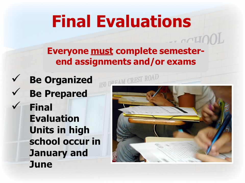 Final Evaluations Everyone must complete semester- end assignments and/or exams Be Organized Be Prepared Final Evaluation Units in high school occur in January and June