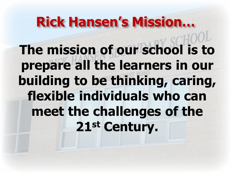 Rick Hansen's Mission… The mission of our school is to prepare all the learners in our building to be thinking, caring, flexible individuals who can meet the challenges of the 21 st Century.