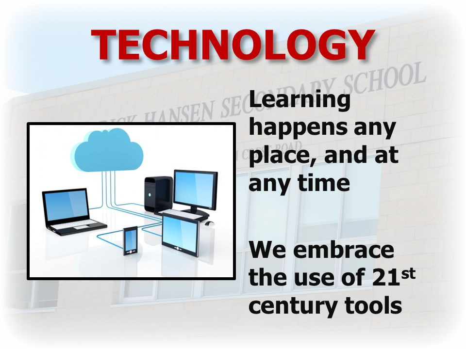 TECHNOLOGY Learning happens any place, and at any time We embrace the use of 21 st century tools
