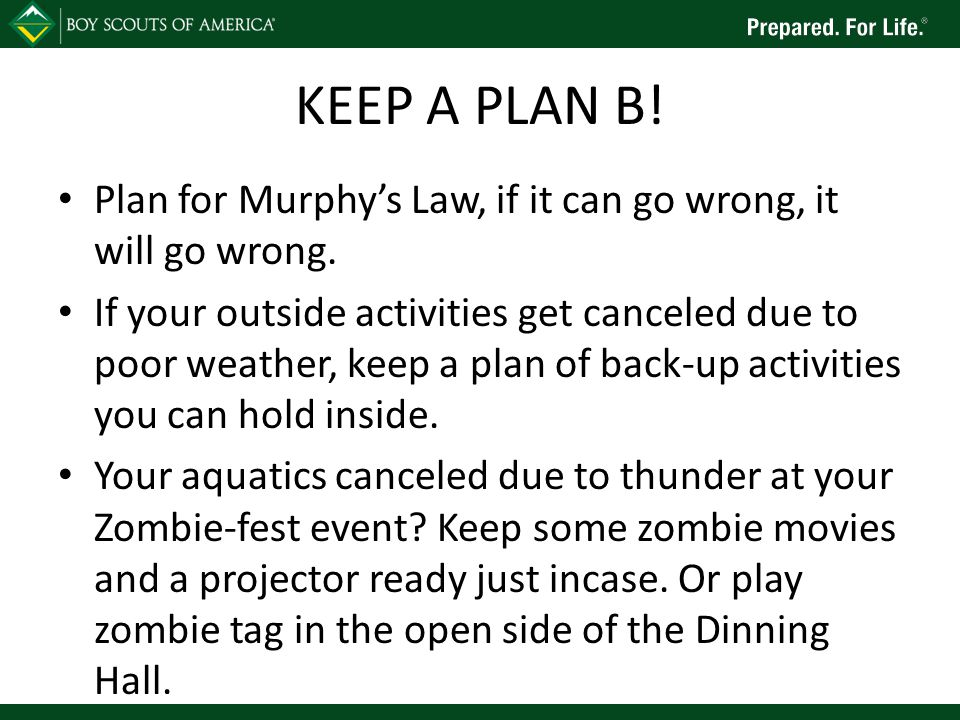 KEEP A PLAN B. Plan for Murphy's Law, if it can go wrong, it will go wrong.