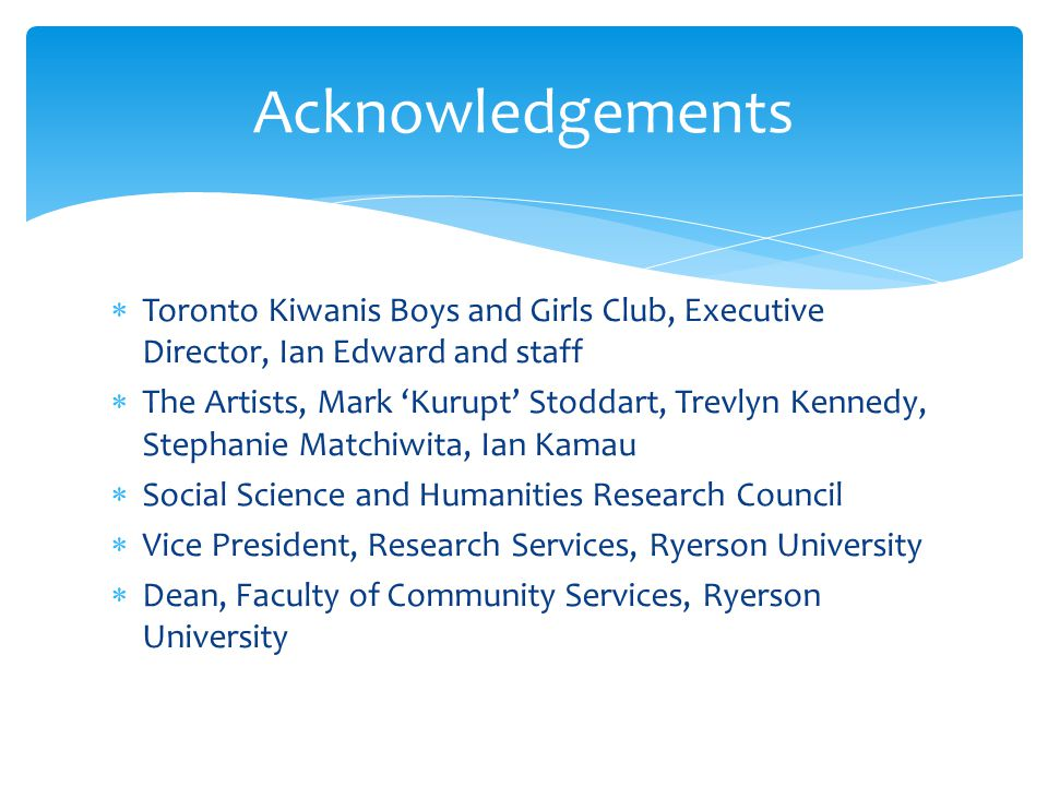  Toronto Kiwanis Boys and Girls Club, Executive Director, Ian Edward and staff  The Artists, Mark 'Kurupt' Stoddart, Trevlyn Kennedy, Stephanie Matchiwita, Ian Kamau  Social Science and Humanities Research Council  Vice President, Research Services, Ryerson University  Dean, Faculty of Community Services, Ryerson University Acknowledgements
