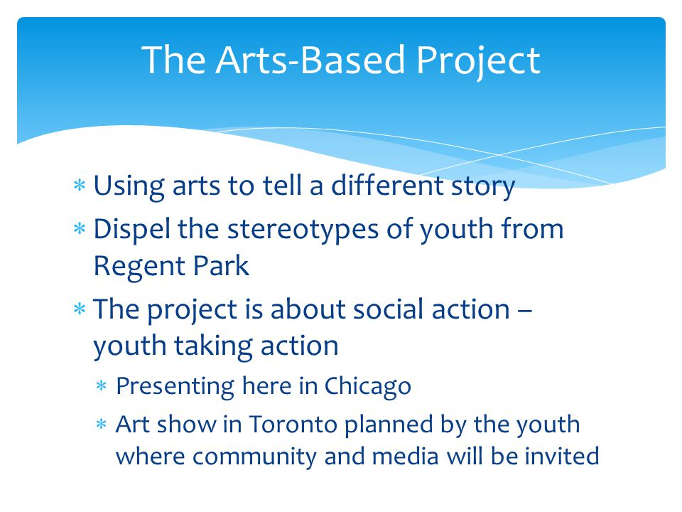  Using arts to tell a different story  Dispel the stereotypes of youth from Regent Park  The project is about social action – youth taking action  Presenting here in Chicago  Art show in Toronto planned by the youth where community and media will be invited The Arts-Based Project