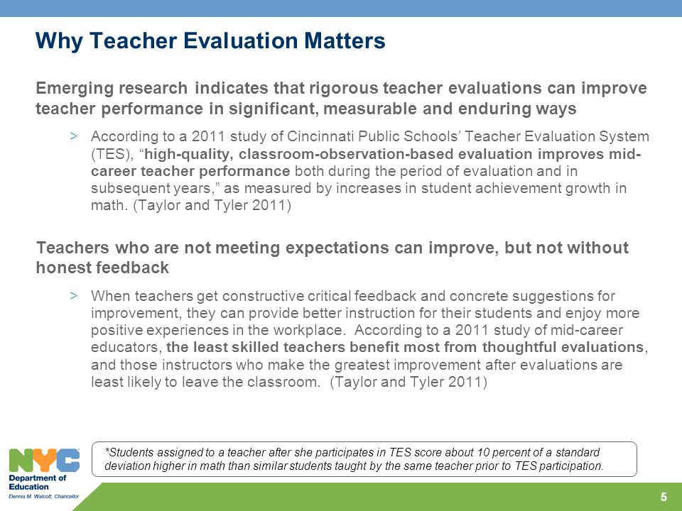 5 Why Teacher Evaluation Matters Emerging research indicates that rigorous teacher evaluations can improve teacher performance in significant, measurable and enduring ways >According to a 2011 study of Cincinnati Public Schools' Teacher Evaluation System (TES), high-quality, classroom-observation-based evaluation improves mid- career teacher performance both during the period of evaluation and in subsequent years, as measured by increases in student achievement growth in math.