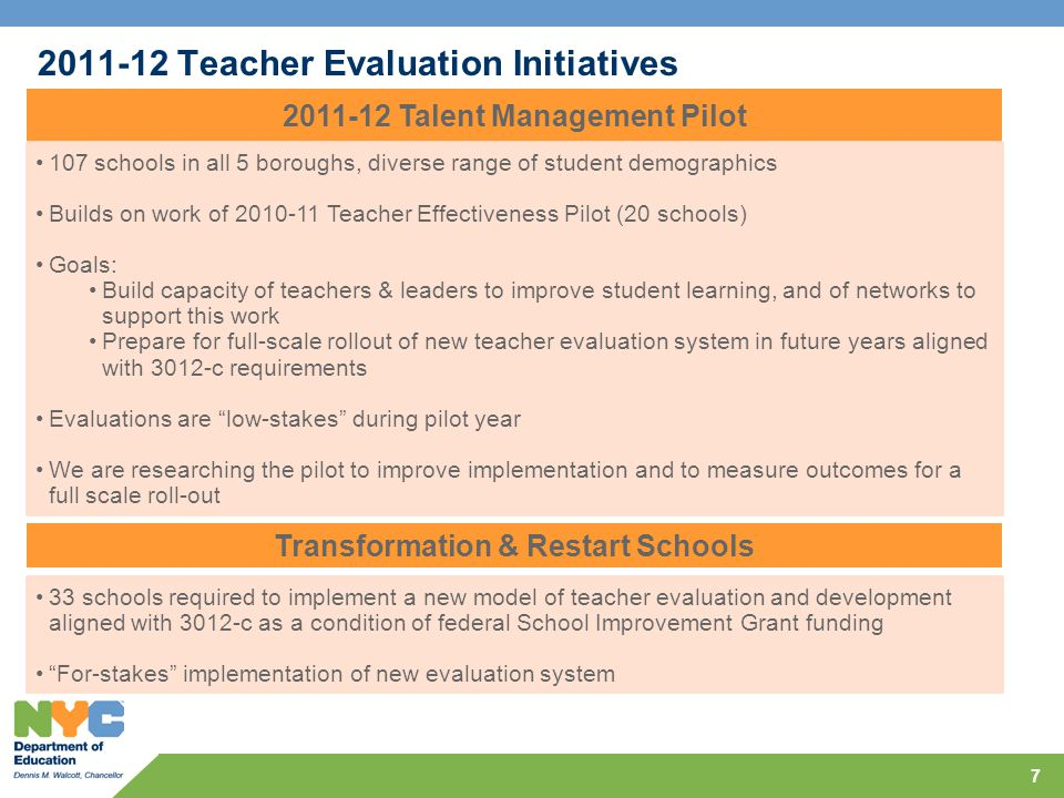 2011-12 Teacher Evaluation Initiatives 7 2011-12 Talent Management Pilot 107 schools in all 5 boroughs, diverse range of student demographics Builds on work of 2010-11 Teacher Effectiveness Pilot (20 schools) Goals: Build capacity of teachers & leaders to improve student learning, and of networks to support this work Prepare for full-scale rollout of new teacher evaluation system in future years aligned with 3012-c requirements Evaluations are low-stakes during pilot year We are researching the pilot to improve implementation and to measure outcomes for a full scale roll-out Transformation & Restart Schools 33 schools required to implement a new model of teacher evaluation and development aligned with 3012-c as a condition of federal School Improvement Grant funding For-stakes implementation of new evaluation system