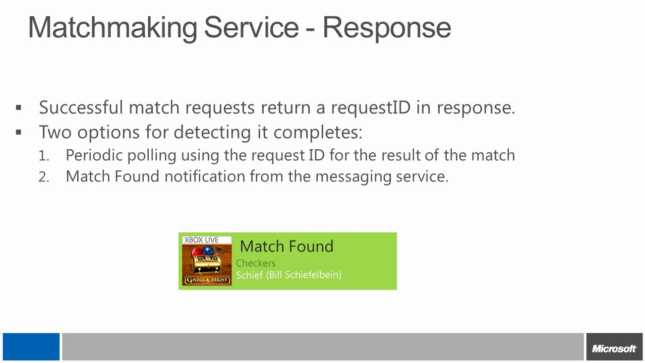 Matchmaking Service - Response  Successful match requests return a requestID in response.  Two options for detecting it completes: 1. Periodic polli